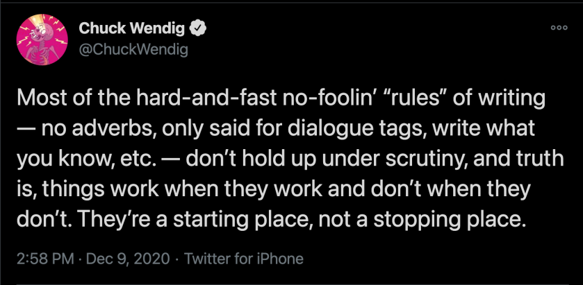 Chuck Wendig tweet: Most of the hard and fast no foolin' rules of writing - no adverbs, only said for dialogue tags, write what you know, etc.- don't hold up under scrutiny, and truth is, things work when they work and don't when they don't. They're a starting place, not a stopping place.